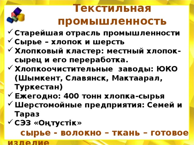 Текстильная промышленность Старейшая отрасль промышленности Сырье – хлопок и шерсть Хлопковый кластер: местный хлопок- сырец и его переработка. Хлопкоочистительные заводы: ЮКО (Шымкент, Славянск, Мактаарал, Туркестан) Ежегодно: 400 тонн хлопка-сырья Шерстомойные предприятия: Семей и Тараз СЭЗ «Оңтустік»  сырье - волокно – ткань – готовое изделие Крупнейший хлопчатобумажный комбинат - Алматы