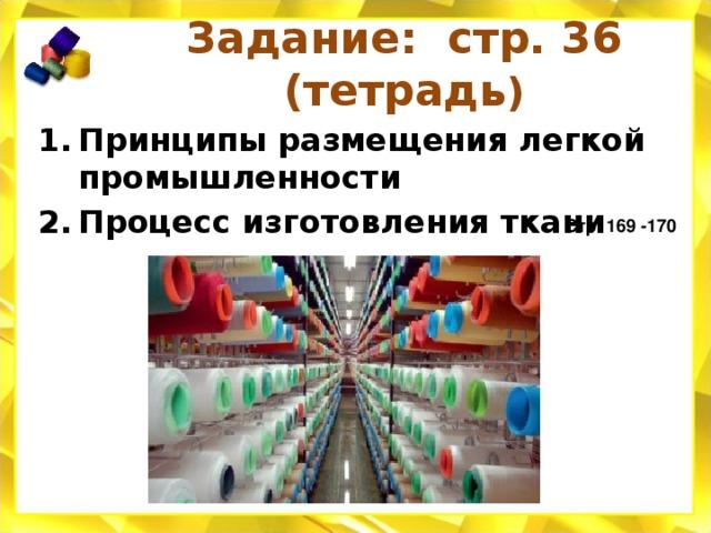 Задание: стр. 36 (тетрадь ) Принципы размещения легкой промышленности Процесс изготовления ткани Стр. 169 -170