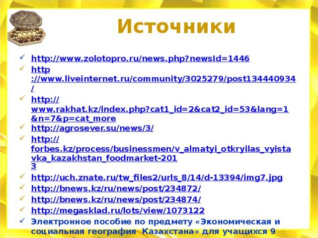 Источники http:// www.zolotopro.ru/news.php?newsId=1446 http ://www.liveinternet.ru/community/3025279/post134440934 / http:// www.rakhat.kz/index.php?cat1_id=2&cat2_id=53&lang=1&n=7&p=cat_more http://agrosever.su/news/3 / http:// forbes.kz/process/businessmen/v_almatyi_otkryilas_vyistavka_kazakhstan_foodmarket-201 3 http :// uch.znate.ru/tw_files2/urls_8/14/d-13394/img7.jpg http://bnews.kz/ru/news/post/234872 / http://bnews.kz/ru/news/post/234874 / http:// megasklad.ru/lots/view/1073122 Электронное пособие по предмету «Экономическая и социальная география Казахстана» для учащихся 9 класса общеобразовательной школы