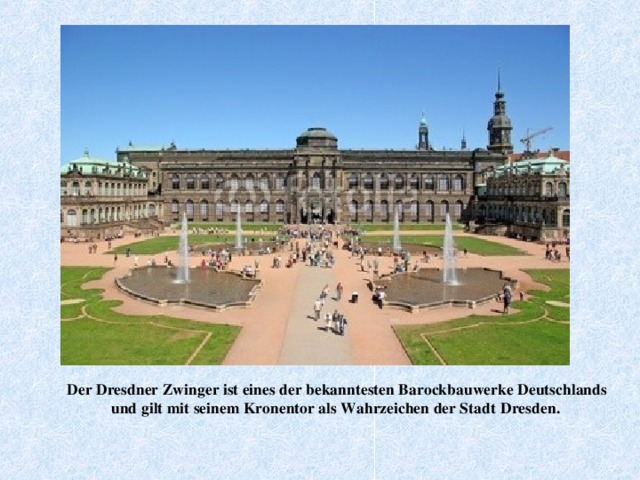 Der Dresdner Zwinger ist eines der bekanntesten Barockbauwerke Deutschlands und  gilt mit seinem Kronentor als Wahrzeichen der Stadt  Dresden .