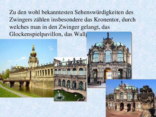 Zu den wohl bekanntesten Sehenswürdigkeiten des Zwingers zählen insbesondere das Kronentor, durch welches man in den Zwinger gelangt, das Glockenspielpavillon, das Wallpavillon sowie das Nymphenbad.