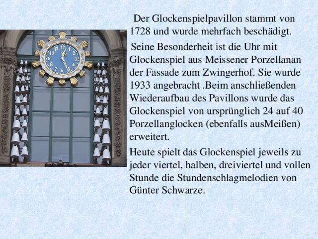 Der Glockenspielpavillon stammt von 1728 und wurde mehrfach beschädigt.  Seine Besonderheit ist die Uhr mit Glockenspiel aus Meissener Porzellanan der Fassade zum Zwingerhof. Sie wurde 1933 angebracht .Beim anschließenden Wiederaufbau des Pavillons wurde das Glockenspiel von ursprünglich 24 auf 40 Porzellanglocken (ebenfalls ausMeißen) erweitert.