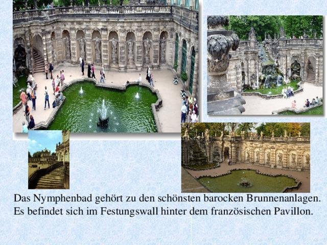 Das Nymphenbad gehört zu den schönsten barocken Brunnenanlagen. Es befindet sich im Festungswall hinter dem französischen Pavillon.