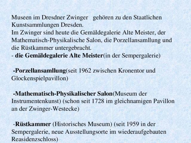 Museen im Dresdner Zwinger  gehören zu den Staatlichen Kunstsammlungen Dresden.  Im Zwinger sind heute die Gemäldegalerie Alte Meister, der Mathematisch-Physikalische Salon, die Porzellansamllung und die Rüstkammer untergebracht.  -  die Gemäldegalerie Alte Meister (in der Sempergalerie)     - Porzellansamllung (seit 1962 zwischen Kronentor und Glockenspielpavillon)    - Mathematisch-Physikalischer Salon (Museum der Instrumentenkunst) (schon seit 1728 im gleichnamigen Pavillon an der Zwinger-Westecke)    - Rüstkammer (Historisches Museum) (seit 1959 in der Sempergalerie, neue Ausstellungsorte im wiederaufgebauten Reasidenzschloss)