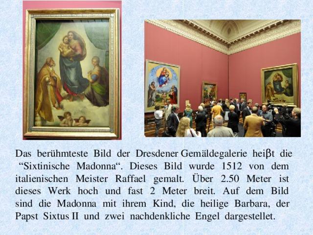 """Das berühmteste Bild der Dresdener Gemäldegalerie heiβt die """"Sixtinische Madonna"""". Dieses Bild wurde 1512 von dem italienischen Meister Raffael gemalt. Über 2.50 Meter ist dieses Werk hoch und fast 2 Meter breit. Auf dem Bild sind die Madonna mit ihrem Kind, die heilige Barbara, der Papst Sixtus II und zwei nachdenkliche Engel dargestellet."""