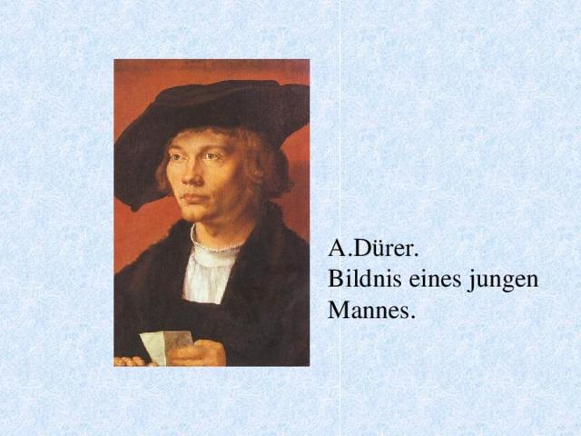 A.Dürer. Bildnis eines jungen Mannes.