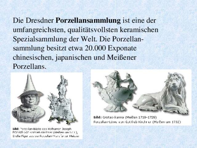 Die Dresdner Porzellansammlung ist eine der umfangreichsten, qualitätsvollsten keramischen Spezialsammlung der Welt. Die Porzellan-sammlung besitzt etwa 20.000 Exponate chinesischen, japanischen und Meißener Porzellans.
