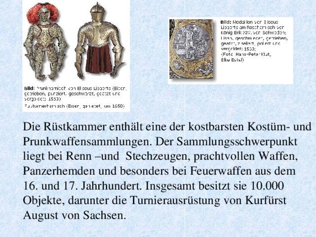 Die Rüstkammer enthält eine der kostbarsten Kostüm- und Prunkwaffensammlungen. Der Sammlungsschwerpunkt liegt bei Renn –und Stechzeugen, prachtvollen Waffen, Panzerhemden und besonders bei Feuerwaffen aus dem 16. und 17. Jahrhundert. Insgesamt besitzt sie 10.000 Objekte, darunter die Turnierausrüstung von Kurfürst August von Sachsen.