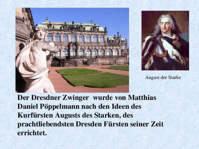 August der Starke Der Dresdner Zwinger wurde von Matthias Daniel Pöppelmann nach den Ideen des Kurfürsten Augusts des Starken, des prachtliebendsten Dresden Fürsten seiner Zeit errichtet.