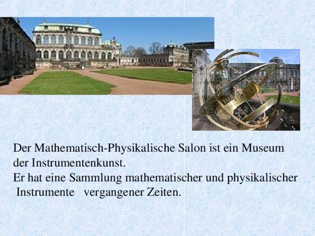 Der Mathematisch-Physikalische Salon ist ein Museum der Instrumentenkunst. Er hat eine Sammlung mathematischer und physikalischer Instrumente vergangener Zeiten.