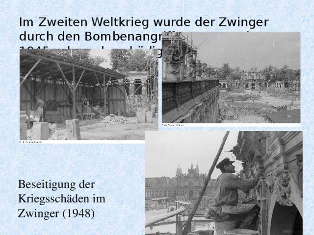 Im Zweiten Weltkrieg wurde der Zwinger durch den Bombenangriff vom 13. Februar 1945 schwer beschädigt   Beseitigung der Kriegsschäden im Zwinger (1948)