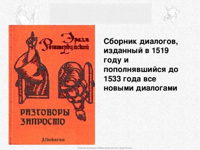 Сборник диалогов, изданный в 1519 году и пополнявшийся до 1533 года все новыми диалогами © Централизованная библиотечная система города Пскова