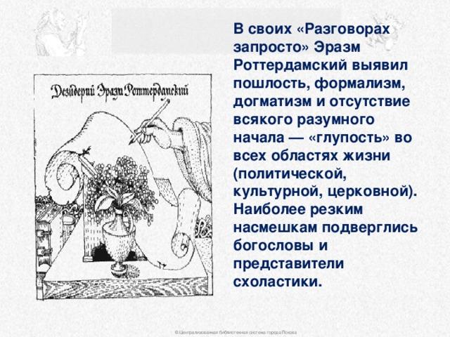 В своих «Разговорах запросто» Эразм Роттердамский выявил пошлость, формализм, догматизм и отсутствие всякого разумного начала — «глупость» во всех областях жизни (политической, культурной, церковной). Наиболее резким насмешкам подверглись богословы и представители схоластики. © Централизованная библиотечная система города Пскова