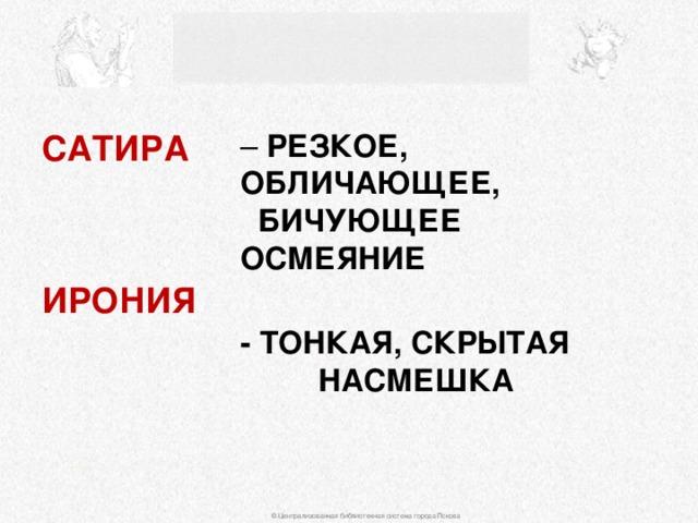 САТИРА  – РЕЗКОЕ, ОБЛИЧАЮЩЕЕ, БИЧУЮЩЕЕ ОСМЕЯНИЕ - ТОНКАЯ, СКРЫТАЯ НАСМЕШКА   ИРОНИЯ © Централизованная библиотечная система города Пскова