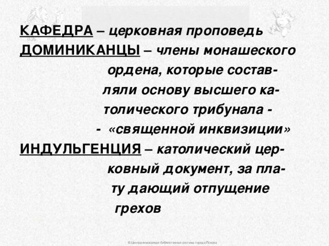 КАФЕДРА – церковная проповедь ДОМИНИКАНЦЫ – члены монашеского  ордена, которые состав-  ляли основу высшего ка-  толического трибунала -  - «священной инквизиции» ИНДУЛЬГЕНЦИЯ – католический цер-  ковный документ, за пла-  ту дающий отпущение  грехов © Централизованная библиотечная система города Пскова