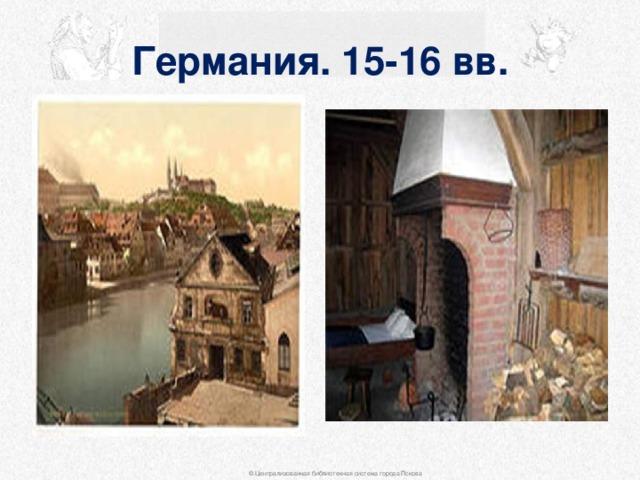 Германия. 15-16 вв. © Централизованная библиотечная система города Пскова