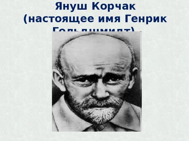 Януш Корчак  (настоящее имя Генрик Гольдшмидт)
