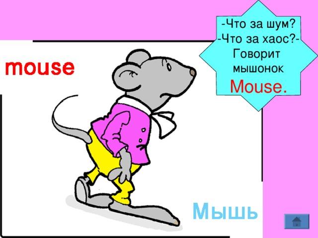 - Что за шум? - Что за хаос? - Говорит мышонок Mouse.