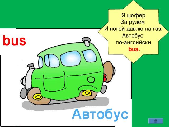 Я шофер За рулем И ногой давлю на газ.  Автобус по-английски  bus.