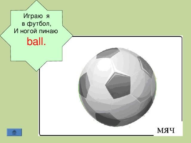Играю я в футбол, И ногой пинаю  b а ll .