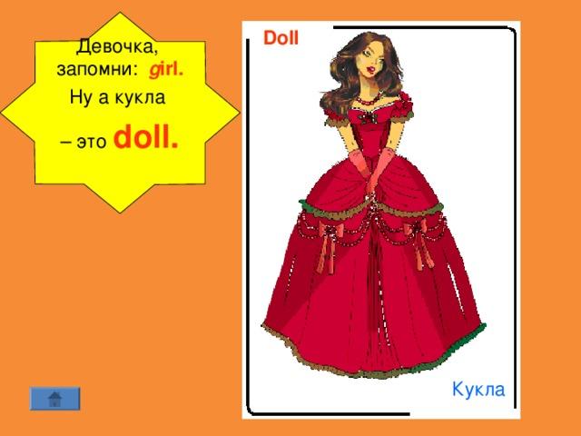 Девочка, запомни: g irl. Ну а кукла – это  doll.  Doll  Кукла