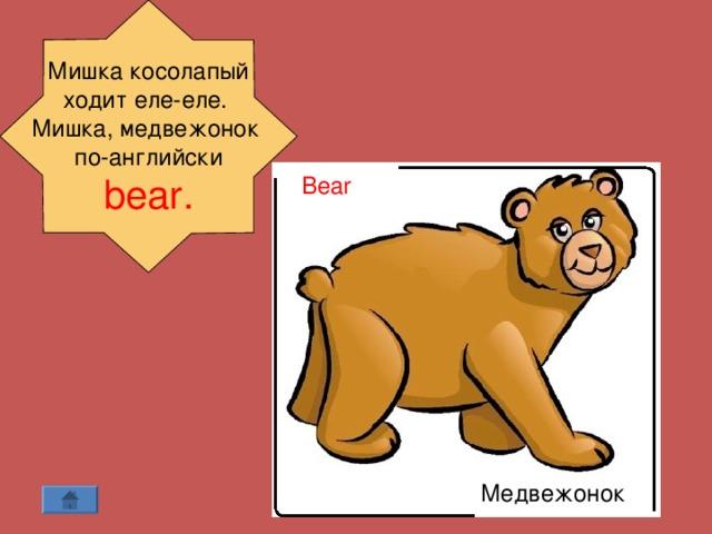 Мишка косолапый ходит еле-еле. Мишка, медвежонок по-английски  bear .  Bear  Медвежонок