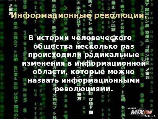 Информационные революции. В истории человеческого общества несколько раз происходили радикальные изменения в информационной области, которые можно назвать информационными революциями.