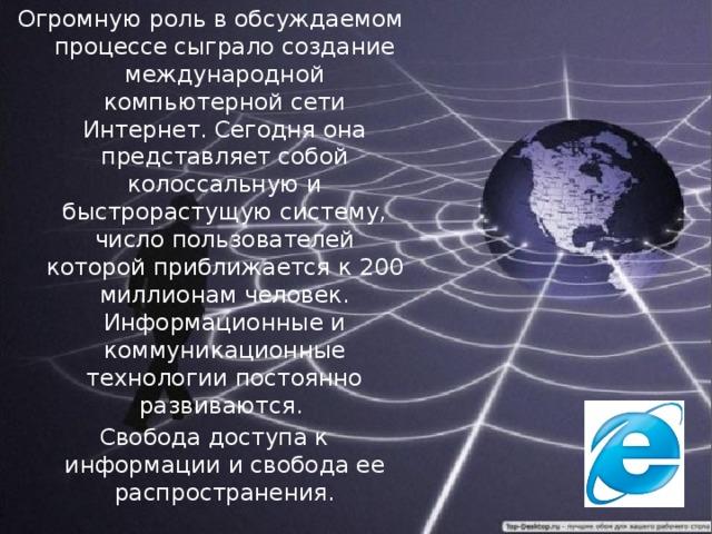 Огромную роль в обсуждаемом процессе сыграло создание международной компьютерной сети Интернет. Сегодня она представляет собой колоссальную и быстрорастущую систему, число пользователей которой приближается к 200 миллионам человек. Информационные и коммуникационные технологии постоянно развиваются.  Свобода доступа к информации и свобода ее распространения.