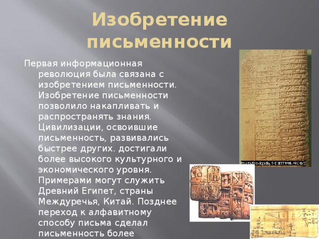 Изобретение письменности Первая информационная революция была связана с изобретением письменности. Изобретение письменности позволило накапливать и распространять знания. Цивилизации, освоившие письменность, развивались быстрее других. достигали более высокого культурного и экономического уровня. Примерами могут служить Древний Египет, страны Междуречья, Китай. Позднее переход к алфавитному способу письма сделал письменность более доступной и способствовал смещению центров цивилизации в Европу (Греция, Рим).