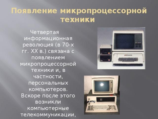 Появление микропроцессорной техники Четвертая информационная революция (в 70-х гг. XX в.) связана с появлением микропроцессорной техники и, в частности, персональных компьютеров. Вскоре после этого возникли компьютерные телекоммуникации, радикально изменившие системы хранения и поиска информации.