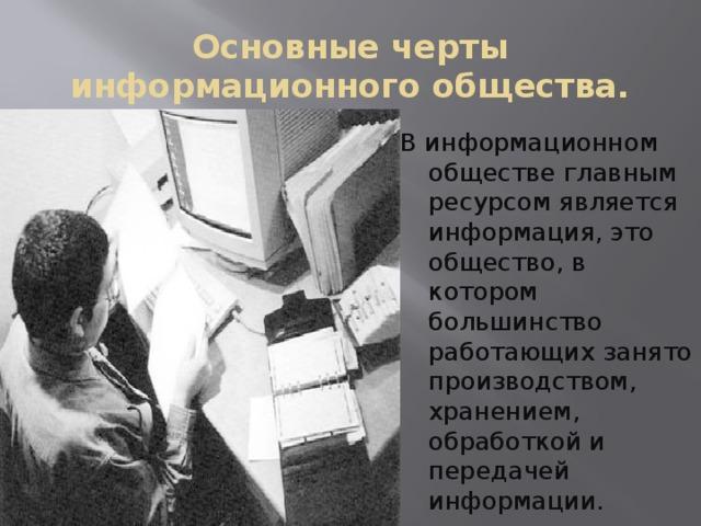 Основные черты информационного общества. В информационном обществе главным ресурсом является информация, это общество, в котором большинство работающих занято производством, хранением, обработкой и передачей информации.