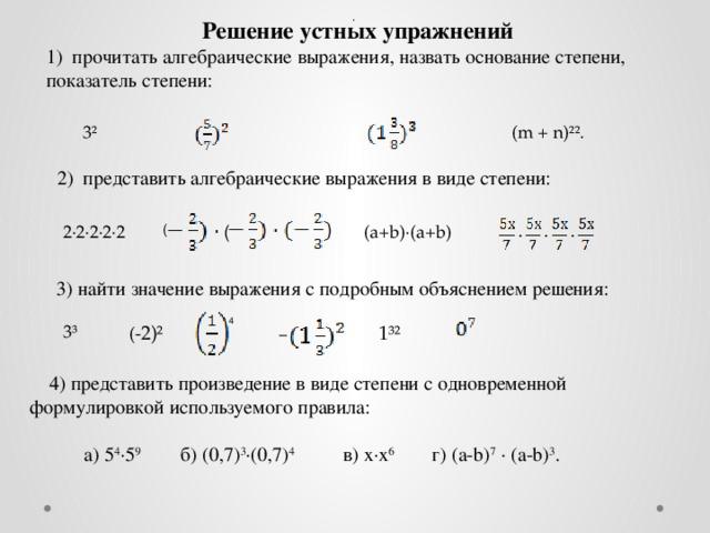 .  Решение устных упражнений  1) прочитать алгебраические выражения, назвать основание степени, показатель степени:  3² (m + n)²².  2) представить алгебраические выражения в виде степени: (a+b)·(a+b) 2·2·2·2·2 ( (  3) найти значение выражения с подробным объяснением решения: 4    1³² (- 2)²  3³ –   4) представить произведение в виде степени с одновременной формулировкой используемого правила:  а) 5 4 ·5 9 б) (0,7) 3 ·(0,7) 4 в) х·х 6 г) (a-b) 7 · (a-b) 3 .