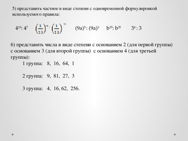 5) представить частное в виде степени с одновременной формулировкой используемого правила: 15  16 : 4 10 : 4 7  b 35 : b 35  3 4 : 3 (9а) 5 : (9а) 3  6) представить числа в виде степени с основанием 2 (для первой группы) с основанием 3 (для второй группы) с основанием 4 (для третьей группы):  1 группа: 8, 16, 64, 1  2 группа: 9, 81, 27, 3  3 группа: 4, 16, 62, 256.