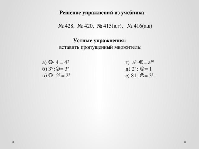 Решение упражнений из учебника . № 428, № 420, № 415(в,г), № 416(а,в) Устные упражнения: вставить пропущенный множитель: а) ☺· 4 = 4 2 г) а 3 ·☺= а 10 б) 3 5 :☺= 3 2 д) 2 3 : ☺= 1 в) ☺: 2 5 = 2 7 е) 81: ☺= 3 3 .