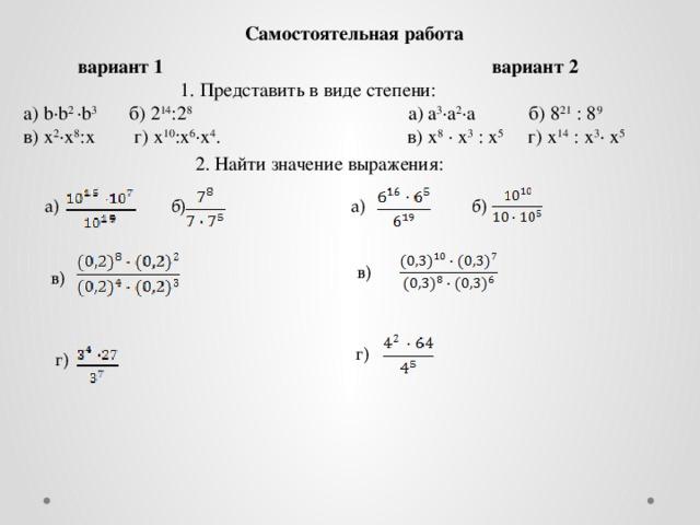 Самостоятельная работа  вариант 1 вариант 2  1. Представить в виде степени: а) b·b 2 ·b 3 б) 2 14 :2 8 а) а 3 ·а 2 ·а б) 8 21 : 8 9 в) х 2 ·х 8 :х г) х 10 :х 6 ·х 4 . в) х 8 · х 3 : х 5 г) х 14 : х 3 · х 5  2. Найти значение выражения: б) б) а) а) в) в) г) г)