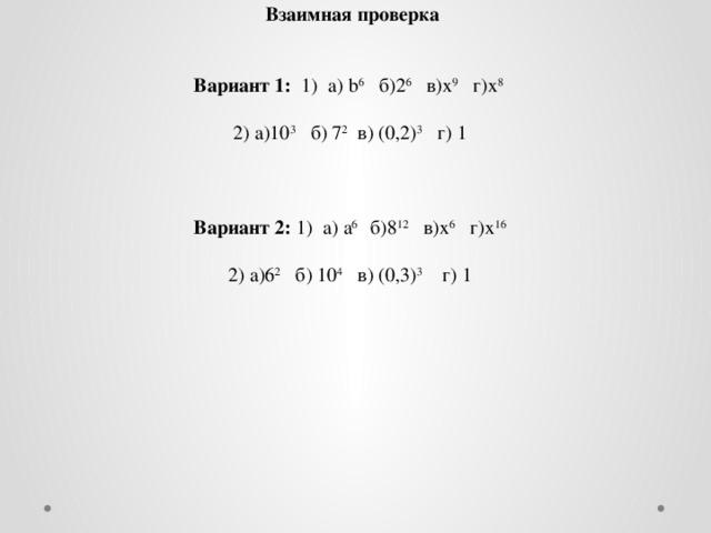 Взаимная проверка  Вариант 1: 1) а) b 6 б)2 6 в)х 9 г)х 8 2) а)10 3 б) 7 2 в) (0,2) 3 г) 1 Вариант 2: 1) а) а 6 б)8 12 в)х 6 г)х 16 2) а)6 2 б) 10 4 в) (0,3) 3 г) 1