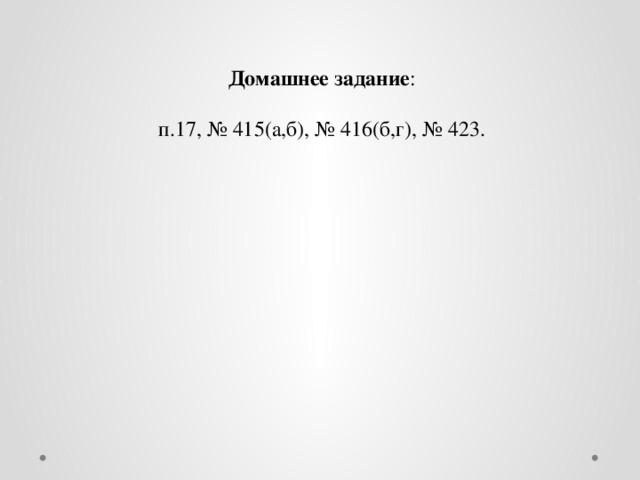 Домашнее задание : п.17, № 415(а,б), № 416(б,г), № 423.