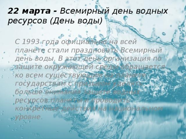 22 марта - Всемирный день водных ресурсов (День воды) С 1993 года официально на всей планете стали праздновать Всемирный день воды. В этот день организация по защите окружающей среды обращается ко всем существующим на планете государствам с призывом уделять больше внимания защите водных ресурсов планеты и проводить конкретные действия на национальном уровне.