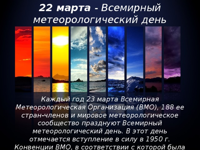 22 марта - Всемирный метеорологический день Каждый год 23 марта Всемирная Метеорологическая Организация (ВМО), 188 ее стран-членов и мировое метеорологическое сообщество празднуют Всемирный метеорологический день. В этот день отмечается вступление в силу в 1950 г. Конвенции ВМО, в соответствии с которой была создана Организация.