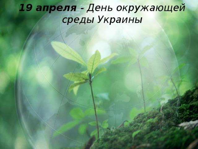 19 апреля - День окружающей среды Украины