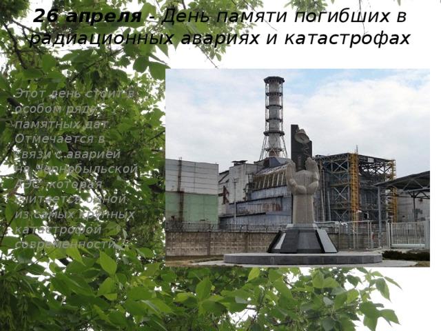26 апреля - День памяти погибших в радиационных авариях и катастрофах   Этот день стоит в особом ряду памятных дат. Отмечается в связи с аварией на Чернобыльской АЭС, которая считается одной из самых крупных катастрофой современности.