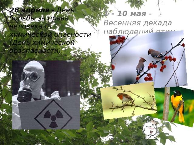 28 апреля - День борьбы за права человека от химической опасности (День химической безопасности)  1 - 10 мая - Весенняя декада наблюдений птиц