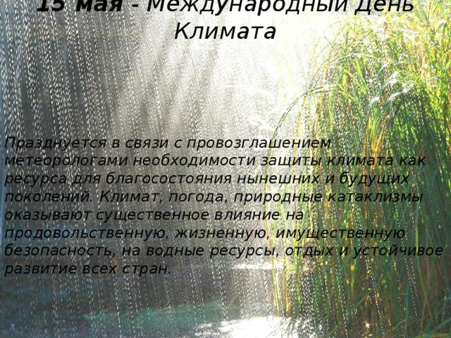 15 мая - Международный День Климата Празднуется в связи с провозглашением метеорологами необходимости защиты климата как ресурса для благосостояния нынешних и будущих поколений. Климат, погода, природные катаклизмы оказывают существенное влияние на продовольственную, жизненную, имущественную безопасность, на водные ресурсы, отдых и устойчивое развитие всех стран.