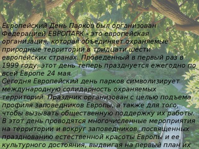 Европейский День Парков был организован Федерацией ЕВРОПАРК - это европейская организация, которая объединяет охраняемые природные территории в тридцати шести европейских странах. Проведенный в первый раз в 1999 году, этот день теперь празднуется ежегодно по всей Европе 24 мая. Сегодня Европейский день парков символизирует международную солидарность охраняемых территорий. Праздник организован с целью подъема профиля заповедников Европы, а также для того, чтобы вызывать общественную поддержку их работы. В этот день проводятся многочисленные мероприятия на территории и вокруг заповедников, посвященных празднованию естественной красоты Европы и ее культурного достояния, выдвигая на первый план их защиту, как в настоящее время, так и в будущем.