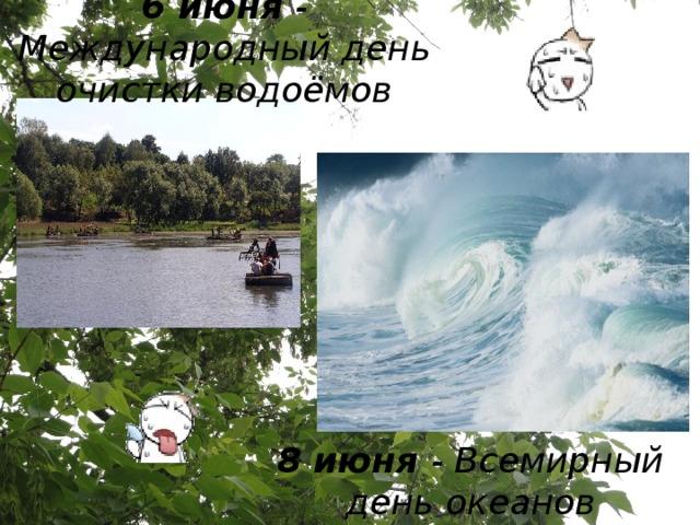 6 июня - Международный день очистки водоёмов 8 июня - Всемирный день океанов