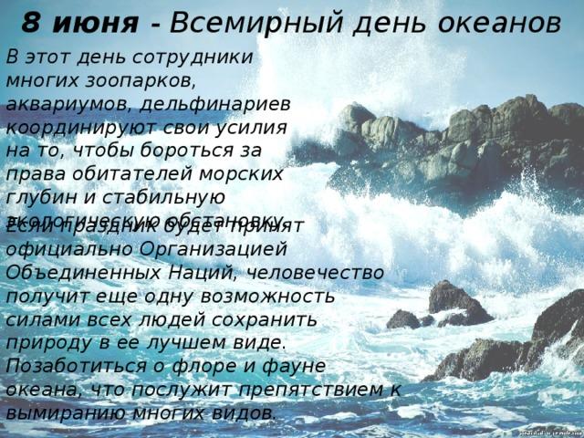 8 июня - Всемирный день океанов В этот день сотрудники многих зоопарков, аквариумов, дельфинариев координируют свои усилия на то, чтобы бороться за права обитателей морских глубин и стабильную экологическую обстановку. Если праздник будет принят официально Организацией Объединенных Наций, человечество получит еще одну возможность силами всех людей сохранить природу в ее лучшем виде. Позаботиться о флоре и фауне океана, что послужит препятствием к вымиранию многих видов.
