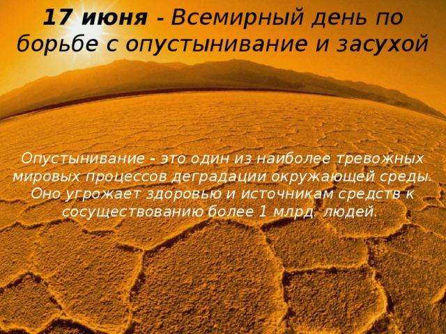 17 июня - Всемирный день по борьбе с опустынивание и засухой Опустынивание - это один из наиболее тревожных мировых процессов деградации окружающей среды. Оно угрожает здоровью и источникам средств к сосуществованию более 1 млрд. людей.