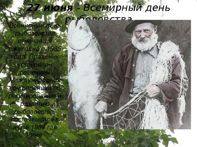 27 июня - Всемирный день рыболовства Всемирный день рыболовства отмечается ежегодно с 1985 года. Праздник установлен решением Международной конференции по регулированию и развитию рыболовства, состоявшейся в июле 1984 г. в Риме
