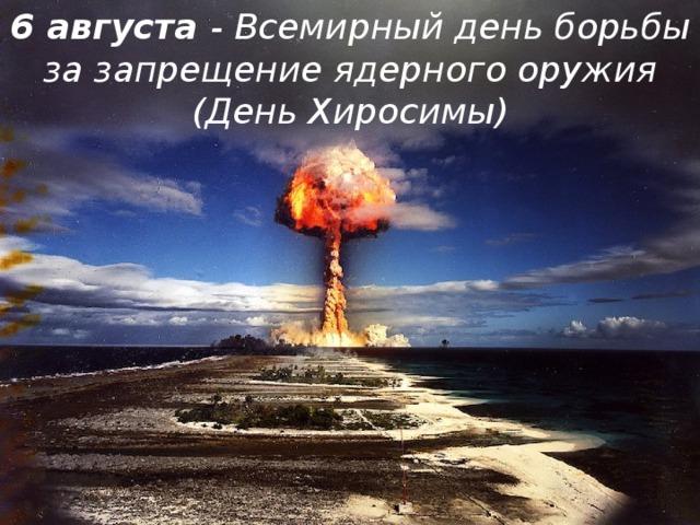 6 августа - Всемирный день борьбы за запрещение ядерного оружия (День Хиросимы)