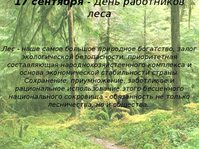 17 сентября - День работников леса Лес - наше самое большое природное богатство, залог экологической безопасности, приоритетная составляющая народнохозяйственного комплекса и основа экономической стабильности страны. Сохранение, приумножение, заботливое и рациональное использование этого бесценного национального сокровища - обязанность не только лесничества, но и общества.